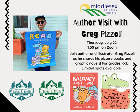Author Visit: Greg Pizzoli Thursday, July 22, 1:00 pm on Zoom   Join author and illustrator Greg Pizzoli as he shares his picture books and graphic novels! Be sure to bring a paper and pencil to draw along as Greg demonstrates how to make characters from very simple shapes, gives us a peek at his art studio, and reads from his award-winning books. For grades K-3. Limited spots available.  To register, email programming@middlesex.ca or call 519-245-8237