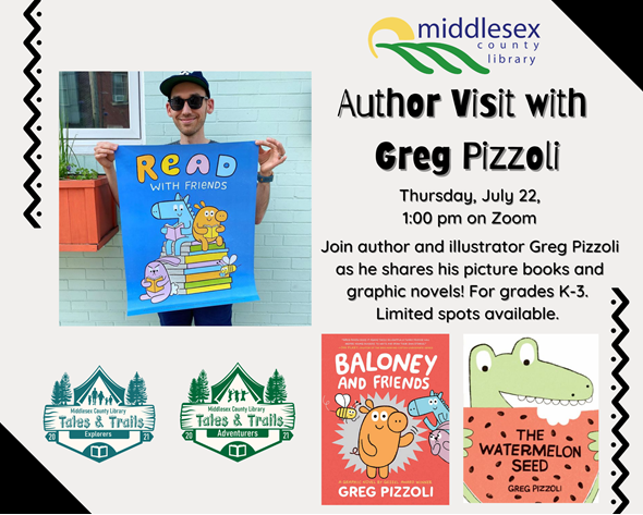 Author Visit: Greg Pizzoli Thursday July 22, 1:00 pm on Zoom  Join author and illustrator Greg Pizzoli as he shares his picture books and graphic novels! Be sure to bring a paper and pencil to draw along as Greg demonstrates how to make characters from very simple shapes, gives us a peek at his art studio, and reads from his award-winning books. For grades K-3. Limited spots available.  To register, email programming@middlesex.ca or call 519-245-8237