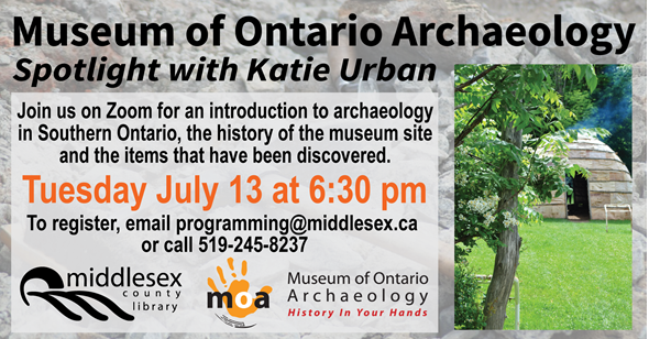 Museum of Archaeology: Spotlight with Katie Urban.  Join us on Zoom for an introduction to archaeology in Southern Ontario, the history of the museum site and the items that have been discovered.  Tuesday July 13 at 6:30 pm  To register, email programming@middlesex.ca  or call 519-245-8237