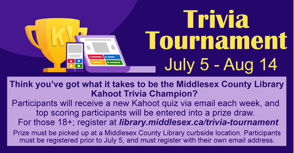 Trivia Tournament July 5 thru August 14.  Think you've got what it takes to be the Middlesex County Library Kahoot Trivia Champion?  Participants will receive a new Kahoot quiz via email each week, and  top scoring participants will be entered into a prize draw.   For those 18+; register at library.middlesex.ca/trivia-tournament  Prize must be picked up at a Middlesex County Library curbside location. Participants must be registered prior to July 5, and must register with their own email address.
