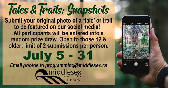 Tales & Trails: Snapshots  Submit your original photo of a 'tale' or a trail to be featured on our social media!  All participants will be entered into a random prize draw.     Submissions accepted July 5-31; email as an attachment to programming@middlesex.ca. For those 12 and older, limit of two submissions per person.