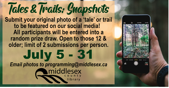 Tales & Trails: Snapshots Submissions accepted July 5-3  Submit your original photo of a 'tale' or a trail to be featured on our social media!  All participants will be entered into a random prize draw.  Open to youth and adults. Limited of two submissions per person.   Email submissions as an attachment to programming@middlesex.ca