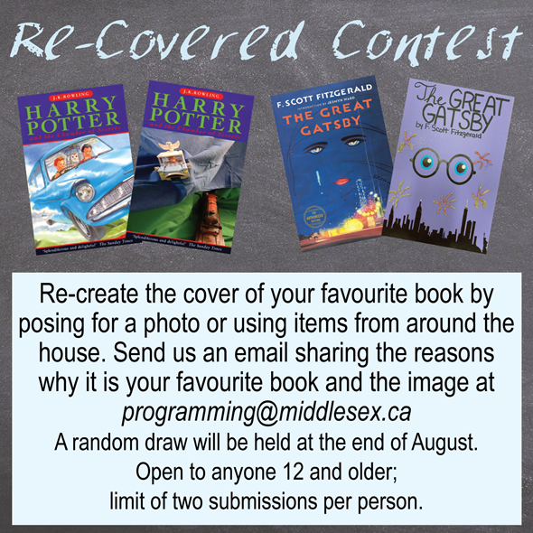 Re-Covered Contest: Re-create the cover of your favourite book by posing for a photo or using items from around the house. Send us an email sharing the reasons  why it is your favourite book and the image at programming@middlesex.ca   A random draw will be held at the end of August.   Open to anyone 12 and older;  limit of two submissions per person.