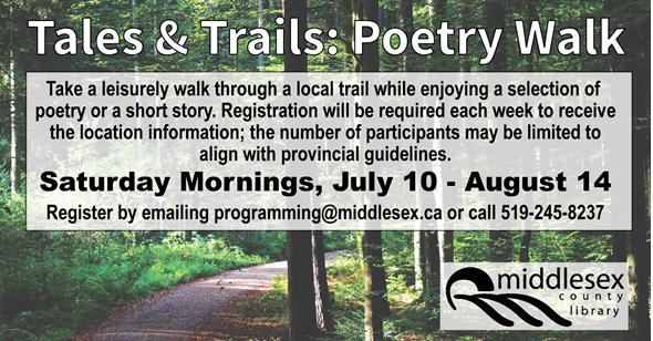 Tales & Trails: Poetry Walk Saturday Mornings, July 10 - August 14  Take a leisurely walk through a local trail while enjoying that week's selection of poetry or a short story. Registration will be required each week to receive the location information; the number of participants may be limited to align with provincial guidelines.  Open to youth and adults.   Walks begin at 10 am.   Register by emailing programming@middlesex.ca or call 519-245-8237.