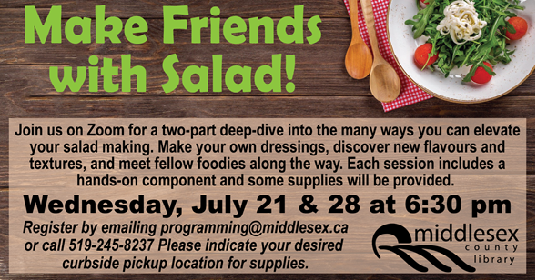 Make Friends with Salad Wednesday July 21 & 28, 6:30pm  Join us on Zoom for a two-part deep-dive into the many ways you can elevate your salad making. Make your own dressings, discover new flavours and textures, and meet fellow foodies along the way. Each session includes a hands-on component and some supplies will be provided.      Register by emailing programming@middlesex.ca or call 519-245-8237.