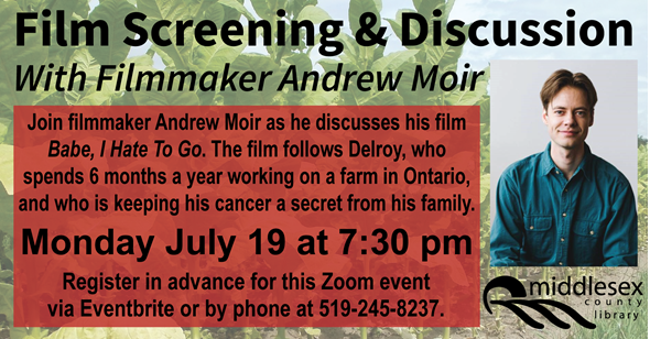 Film Screening & Discussion with film maker Andrew Moir.  Join filmmaker Andrew Moir as he discusses his film Babe, I Hate To Go. The film follows Delroy, who spends 6 months a year working on a farm in Ontario, and who is keeping his cancer a secret from his family.  Monday July 19 at 7:30 pm  Register in advance for this Zoom event via Eventbrite or by phone at 519-245-8237.