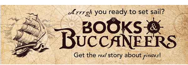 Pirate ship graphic with text: Aaaargh you ready to set sail? Books and Buccaneers. Get the real story about pirates!