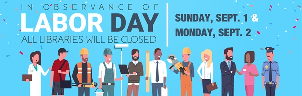 Graphic of different work persons with text that reads: In observance of Labor Day, all libraries will be closed Sunday, Sept. 1 and Monday, Sept. 2.