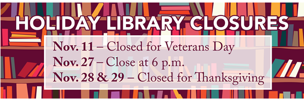Graphic of books on bookshelves. Text: Holiday Library Closures Nov. 11 - Closed for Veterans Day Nov. 27 - Close at 6 p.m. Nov. 28 & 29 - Closed for Thanksgiving