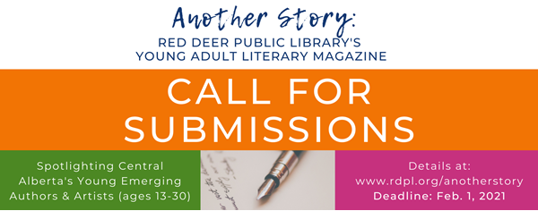 Another Story: Red Deer Public Library's Young Adult Literary Magazine. Taking submissions from central Alberta writers and artists between ages 13-30. Deadline February 1, 2021. Details at www.rdpl.org/anotherstory