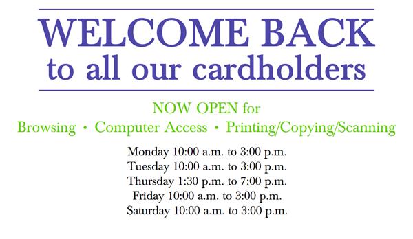 Welcome back to all our cardholders. Now open for browsing, computer access, printing/scanning/copying. Monday 10 a.m. to 3 p.m., Tuesday 10 a.m. to 3 p.m., Thursday 1:30 p.m. to 7:00 p.m., Friday 10 a.m. to 3 p.m.